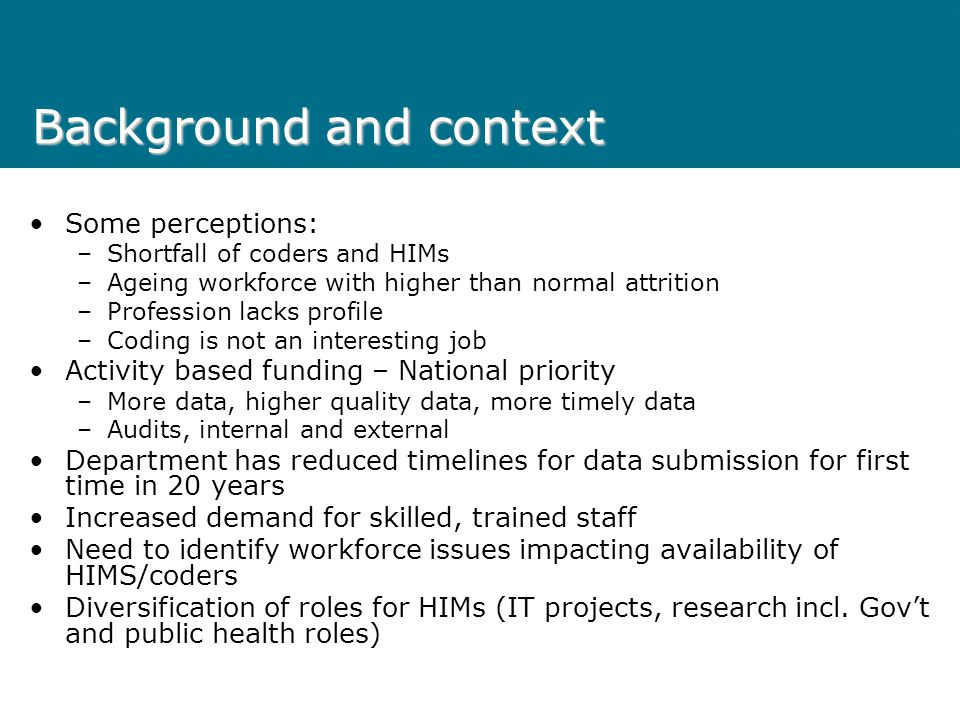 Background and context Some perceptions: –Shortfall of coders and HIMs –Ageing workforce with higher than normal attrition –Profession lacks profile –Coding is not an interesting job Activity based funding – National priority –More data, higher quality data, more timely data –Audits, internal and external Department has reduced timelines for data submission for first time in 20 years Increased demand for skilled, trained staff Need to identify workforce issues impacting availability of HIMS/coders Diversification of roles for HIMs (IT projects, research incl.