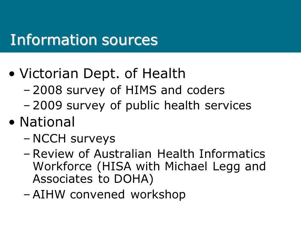 Information sources Victorian Dept. of Health –2008 survey of HIMS and coders –2009 survey of public health services National –NCCH surveys –Review of