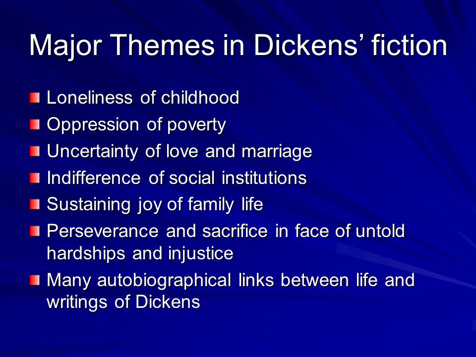Major Themes in Dickens' fiction Loneliness of childhood Oppression of poverty Uncertainty of love and marriage Indifference of social institutions Su