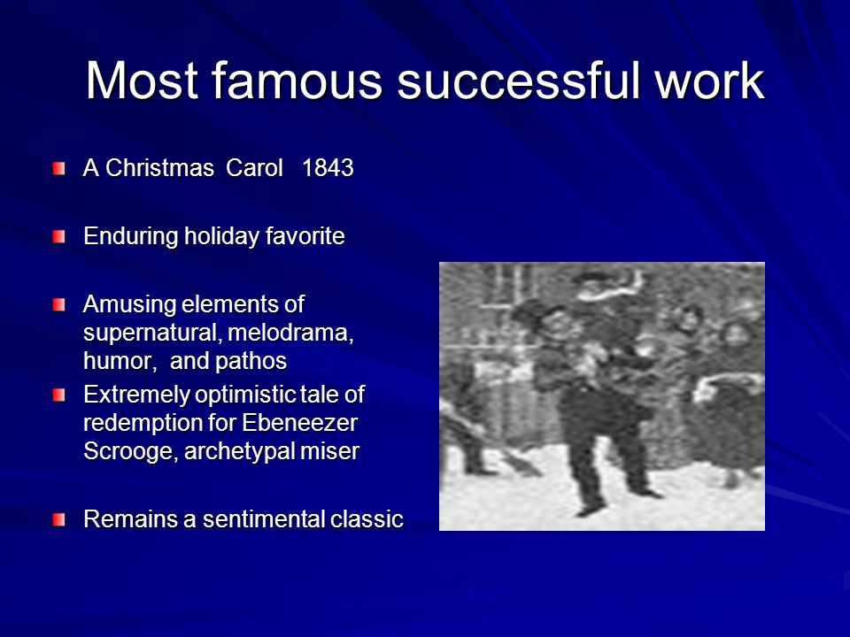 Most famous successful work A Christmas Carol 1843 Enduring holiday favorite Amusing elements of supernatural, melodrama, humor, and pathos Extremely optimistic tale of redemption for Ebeneezer Scrooge, archetypal miser Remains a sentimental classic