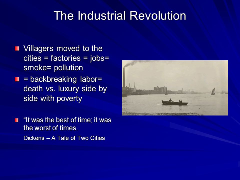 The Industrial Revolution Villagers moved to the cities = factories = jobs= smoke= pollution = backbreaking labor= death vs.