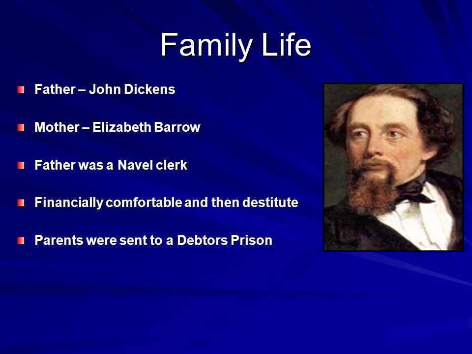 Family Life Father – John Dickens Mother – Elizabeth Barrow Father was a Navel clerk Financially comfortable and then destitute Parents were sent to a