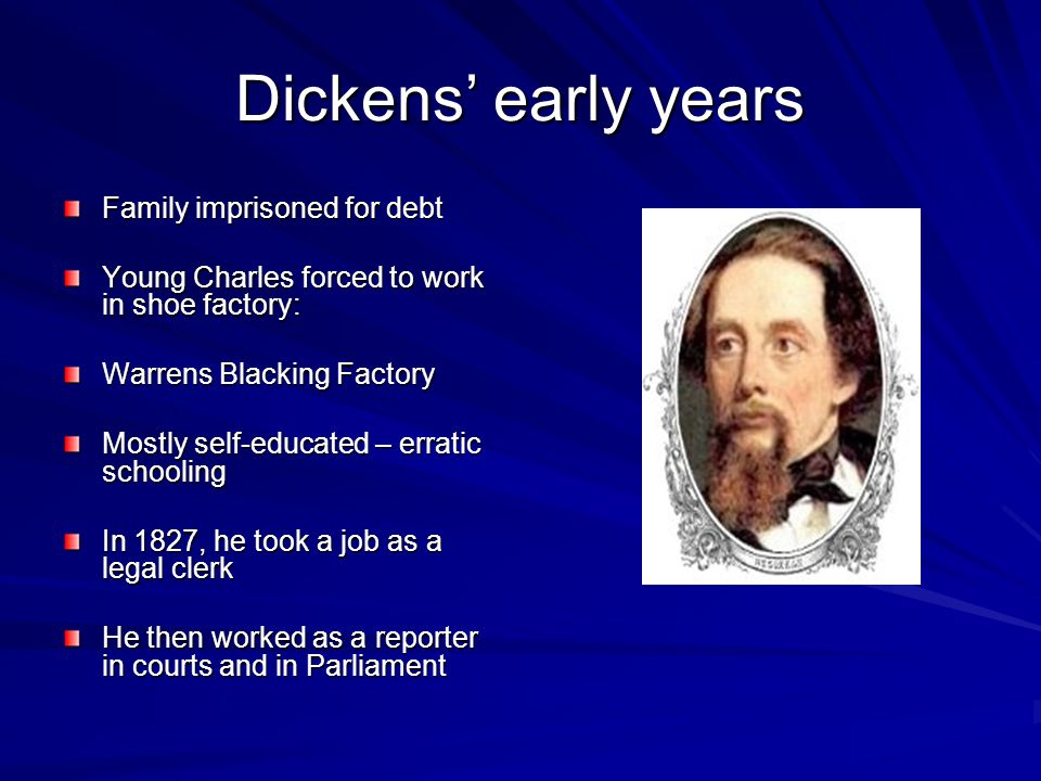 Dickens' early years Family imprisoned for debt Young Charles forced to work in shoe factory: Warrens Blacking Factory Mostly self-educated – erratic schooling In 1827, he took a job as a legal clerk He then worked as a reporter in courts and in Parliament