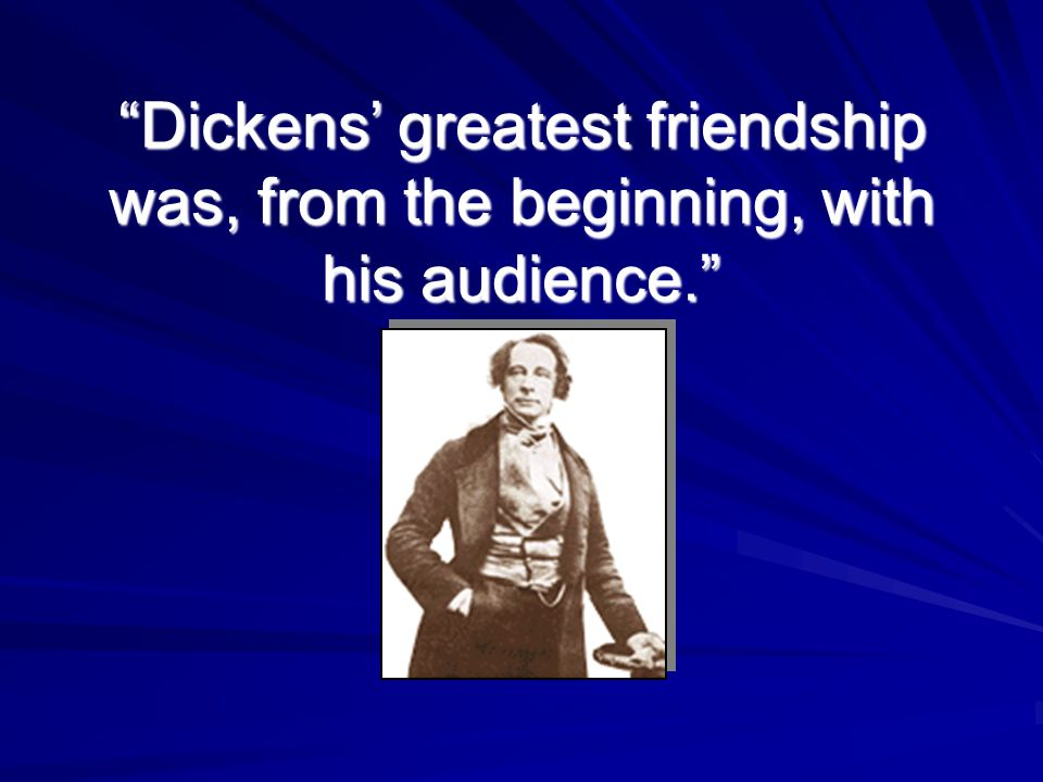"""Dickens' greatest friendship was, from the beginning, with his audience."""