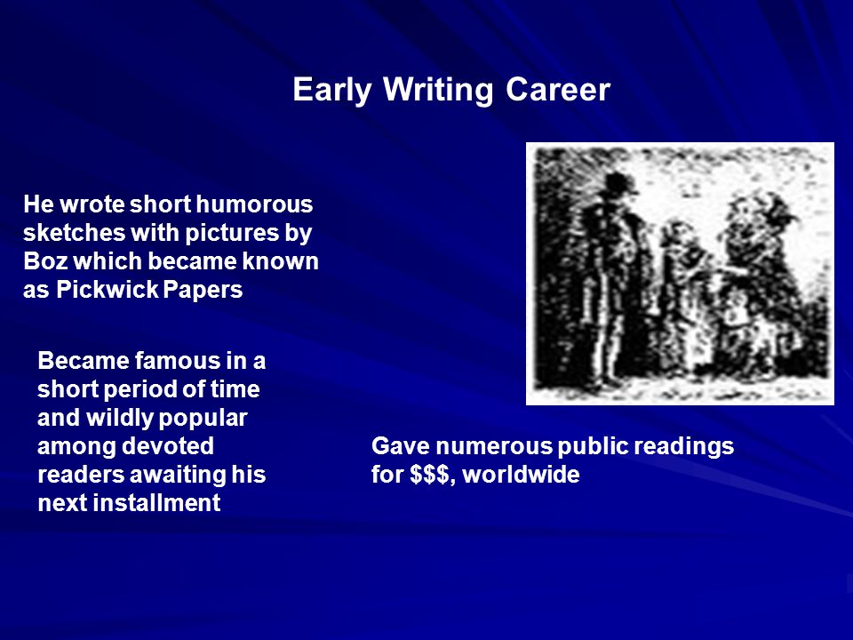 Early Writing Career He wrote short humorous sketches with pictures by Boz which became known as Pickwick Papers Became famous in a short period of time and wildly popular among devoted readers awaiting his next installment Gave numerous public readings for $$$, worldwide