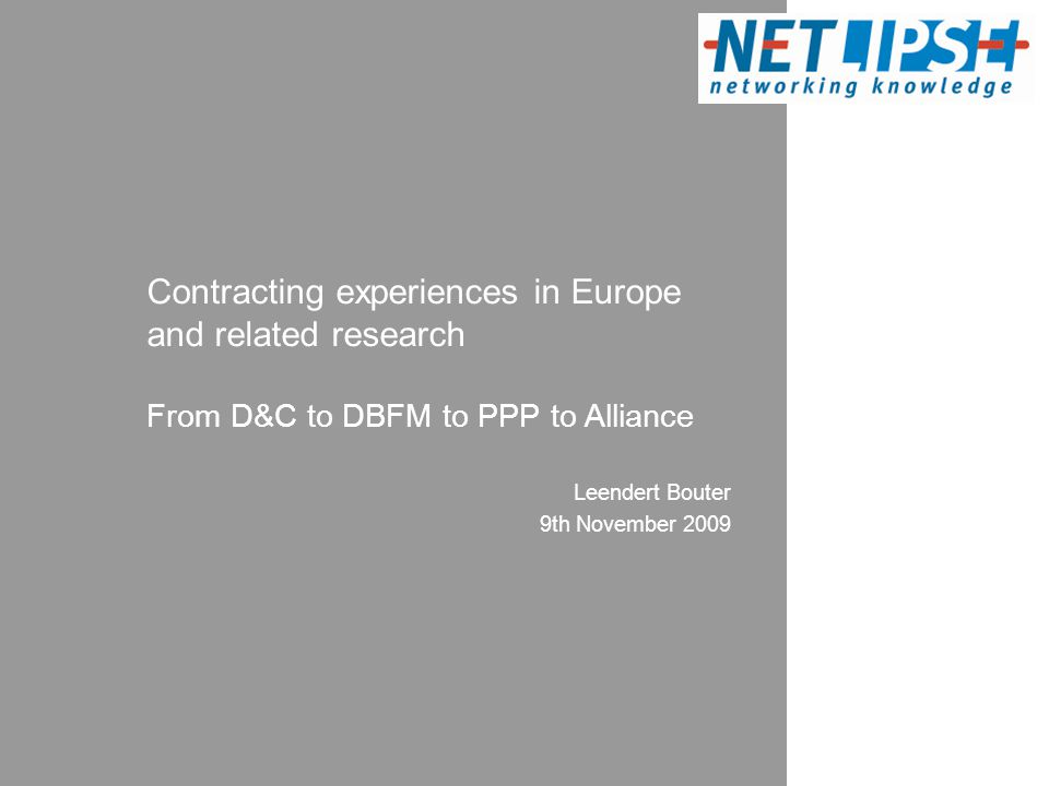 Leendert Bouter 9th November 2009 Contracting experiences in Europe and related research From D&C to DBFM to PPP to Alliance