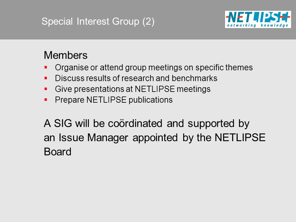 Members  Organise or attend group meetings on specific themes  Discuss results of research and benchmarks  Give presentations at NETLIPSE meetings  Prepare NETLIPSE publications A SIG will be coördinated and supported by an Issue Manager appointed by the NETLIPSE Board Special Interest Group (2)