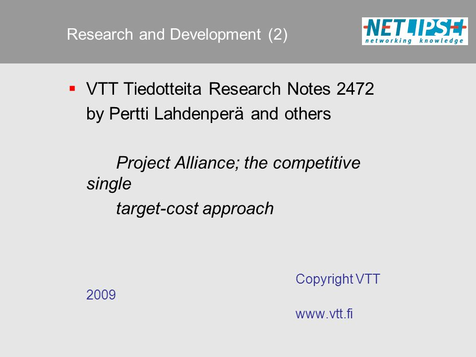 Research and Development (2)  VTT Tiedotteita Research Notes 2472 by Pertti Lahdenperä and others Project Alliance; the competitive single target-cost approach Copyright VTT 2009 www.vtt.fi