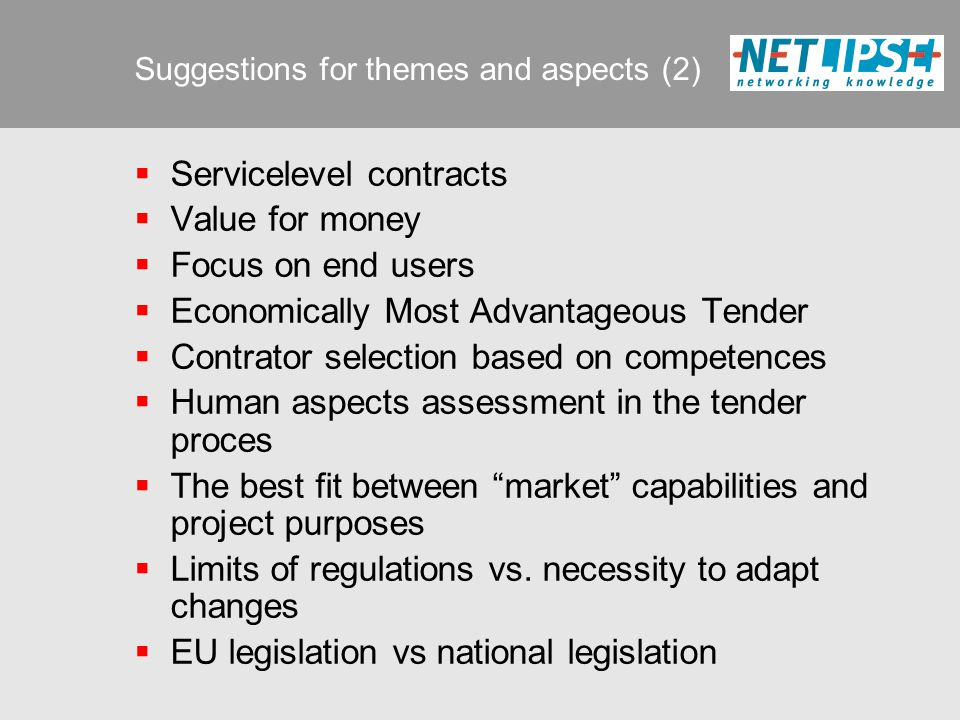 Suggestions for themes and aspects (2)  Servicelevel contracts  Value for money  Focus on end users  Economically Most Advantageous Tender  Contrator selection based on competences  Human aspects assessment in the tender proces  The best fit between market capabilities and project purposes  Limits of regulations vs.