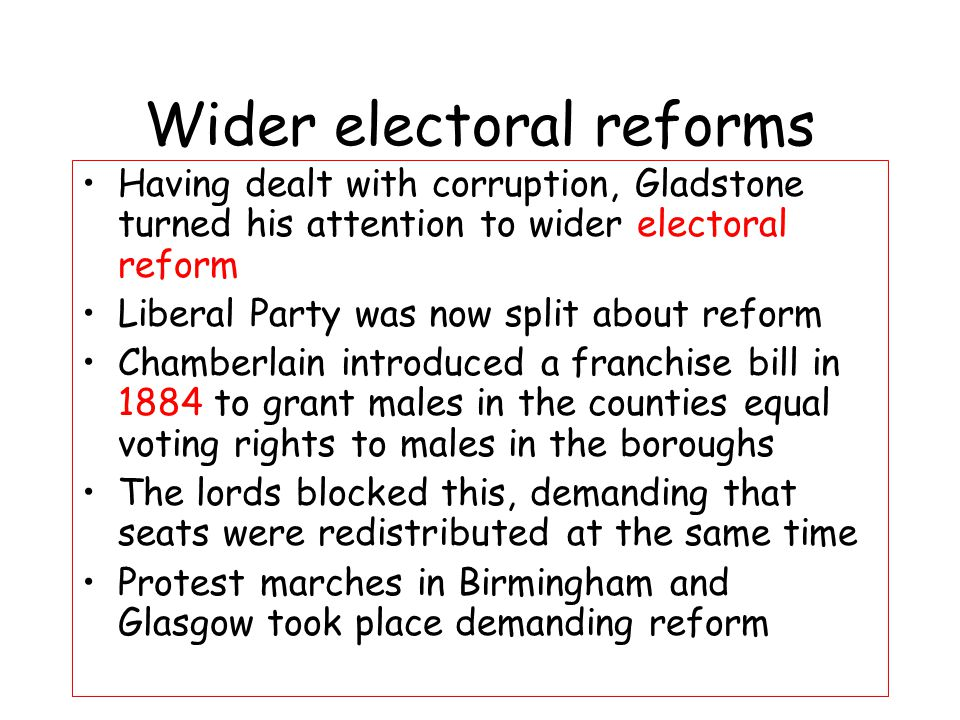 This led to two separate acts Representation of the People Act 1884 Extended the vote Increased electorate from 2.5 to 5 million 2 out of 3 men in England and Wales now had the vote Male householders and lodgers of 12 months got the vote Voting qualifications in boroughs and counties now the same (£10)