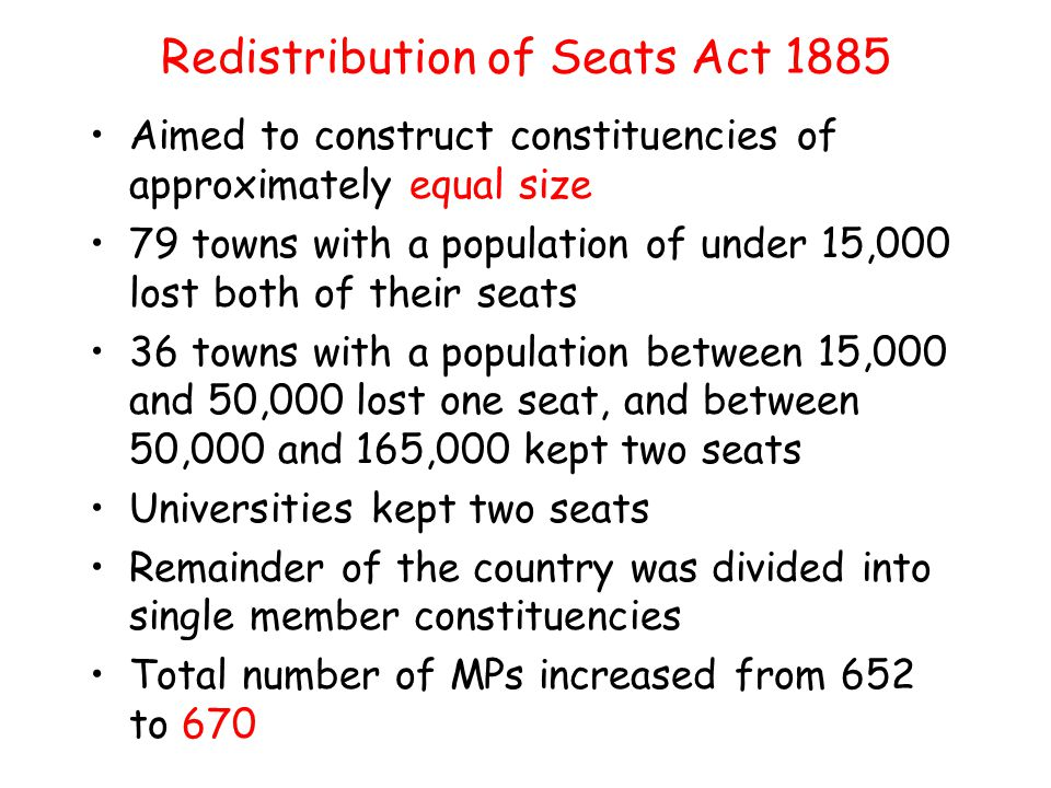 Redistribution of Seats Act 1885 Aimed to construct constituencies of approximately equal size 79 towns with a population of under 15,000 lost both of