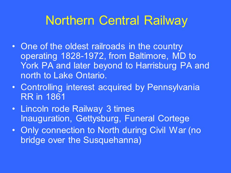 Northern Central Railway One of the oldest railroads in the country operating 1828-1972, from Baltimore, MD to York PA and later beyond to Harrisburg PA and north to Lake Ontario.