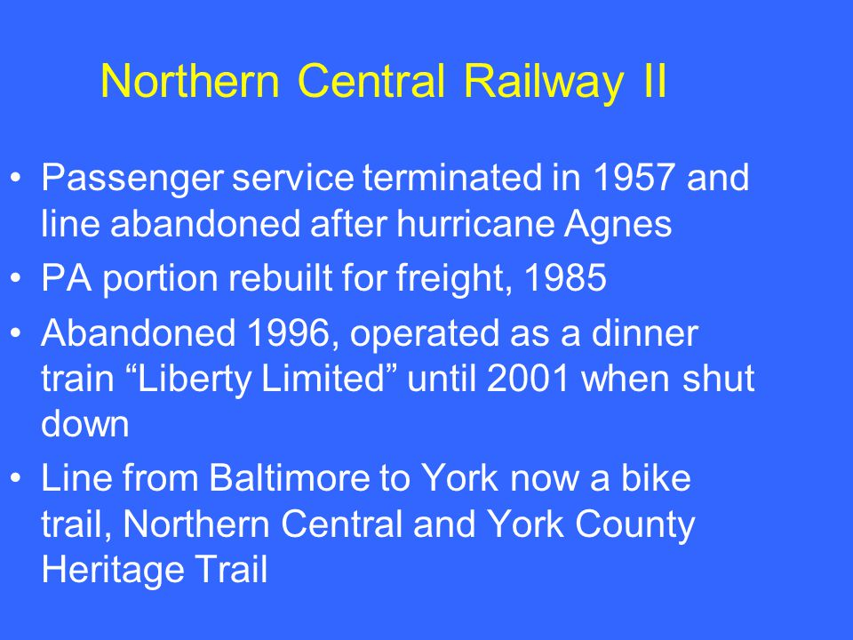 Northern Central Railway II Passenger service terminated in 1957 and line abandoned after hurricane Agnes PA portion rebuilt for freight, 1985 Abandoned 1996, operated as a dinner train Liberty Limited until 2001 when shut down Line from Baltimore to York now a bike trail, Northern Central and York County Heritage Trail