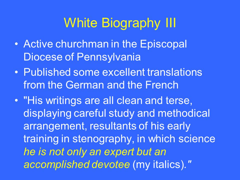 White Biography III Active churchman in the Episcopal Diocese of Pennsylvania Published some excellent translations from the German and the French His writings are all clean and terse, displaying careful study and methodical arrangement, resultants of his early training in stenography, in which science he is not only an expert but an accomplished devotee (my italics).
