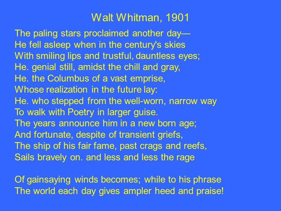 Walt Whitman, 1901 The paling stars proclaimed another day— He fell asleep when in the century s skies With smiling lips and trustful, dauntless eyes; He.