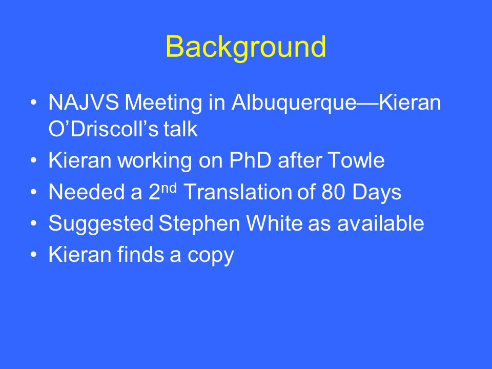Background NAJVS Meeting in Albuquerque—Kieran O'Driscoll's talk Kieran working on PhD after Towle Needed a 2 nd Translation of 80 Days Suggested Stephen White as available Kieran finds a copy