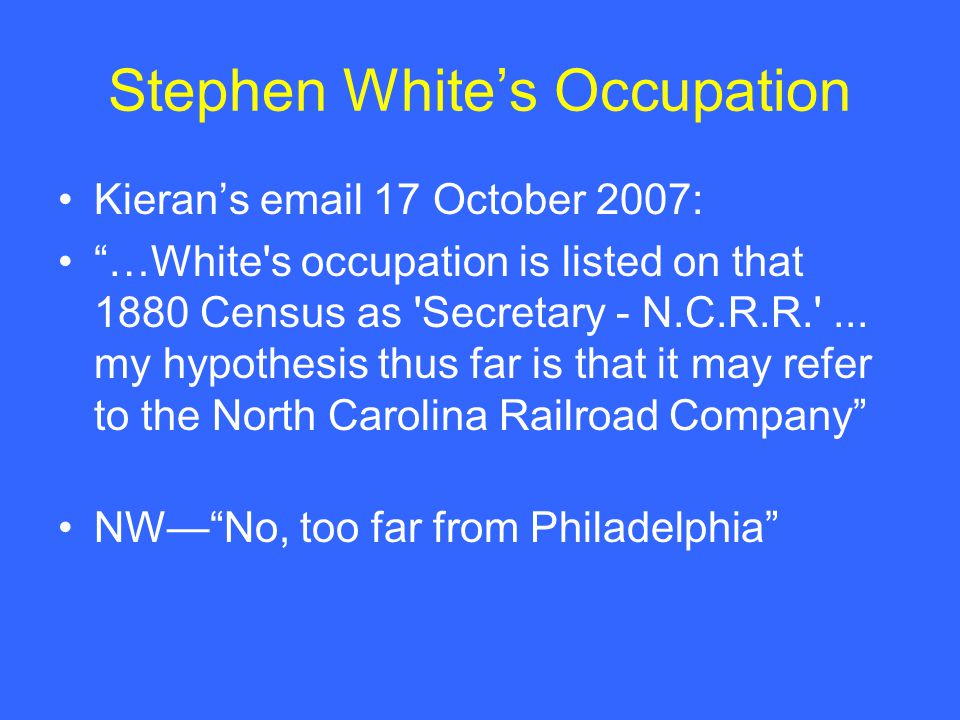 Stephen White's Occupation Kieran's email 17 October 2007: …White s occupation is listed on that 1880 Census as Secretary - N.C.R.R. ...