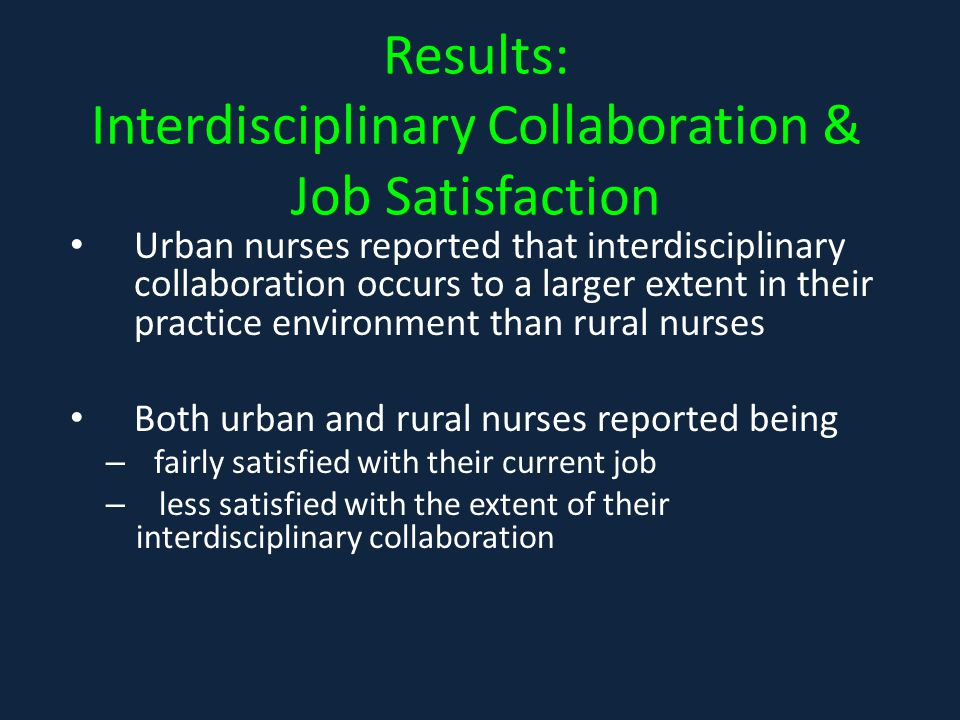 Results: Interdisciplinary Collaboration & Job Satisfaction Urban nurses reported that interdisciplinary collaboration occurs to a larger extent in their practice environment than rural nurses Both urban and rural nurses reported being – fairly satisfied with their current job – less satisfied with the extent of their interdisciplinary collaboration