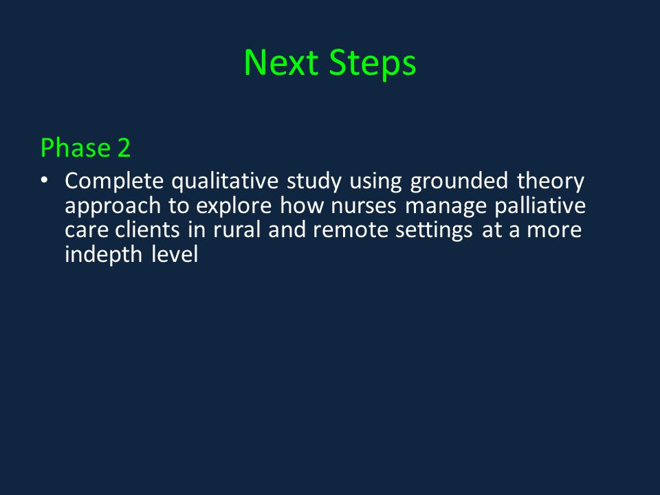 Next Steps Phase 2 Complete qualitative study using grounded theory approach to explore how nurses manage palliative care clients in rural and remote settings at a more indepth level