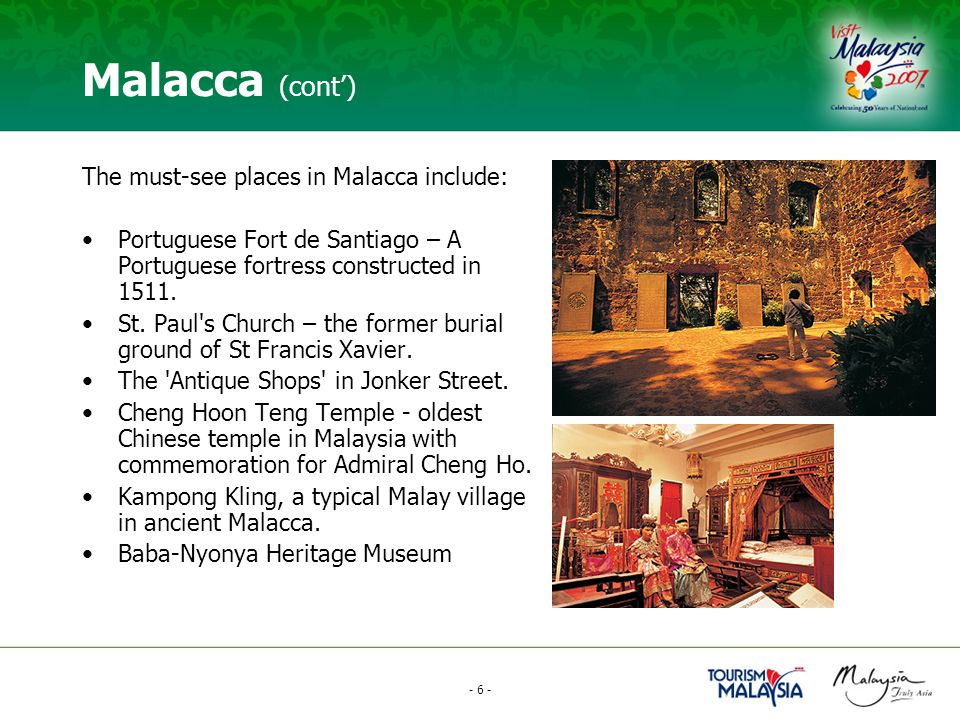 - 6 - Malacca (cont') The must-see places in Malacca include: Portuguese Fort de Santiago – A Portuguese fortress constructed in 1511.