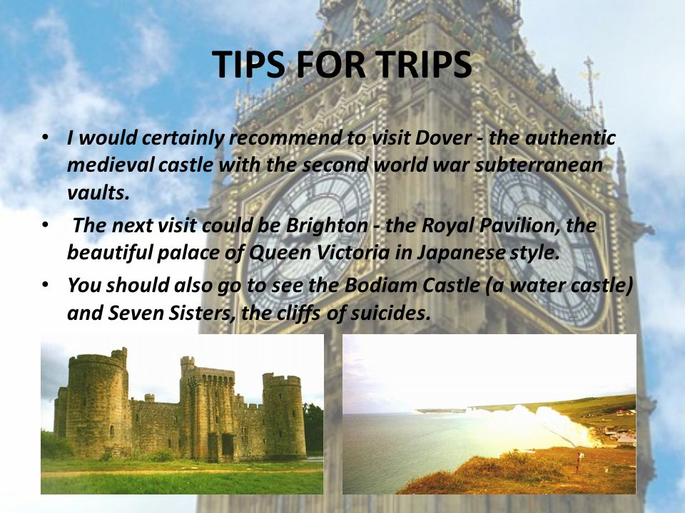 TIPS FOR TRIPS I would certainly recommend to visit Dover - the authentic medieval castle with the second world war subterranean vaults. The next visi