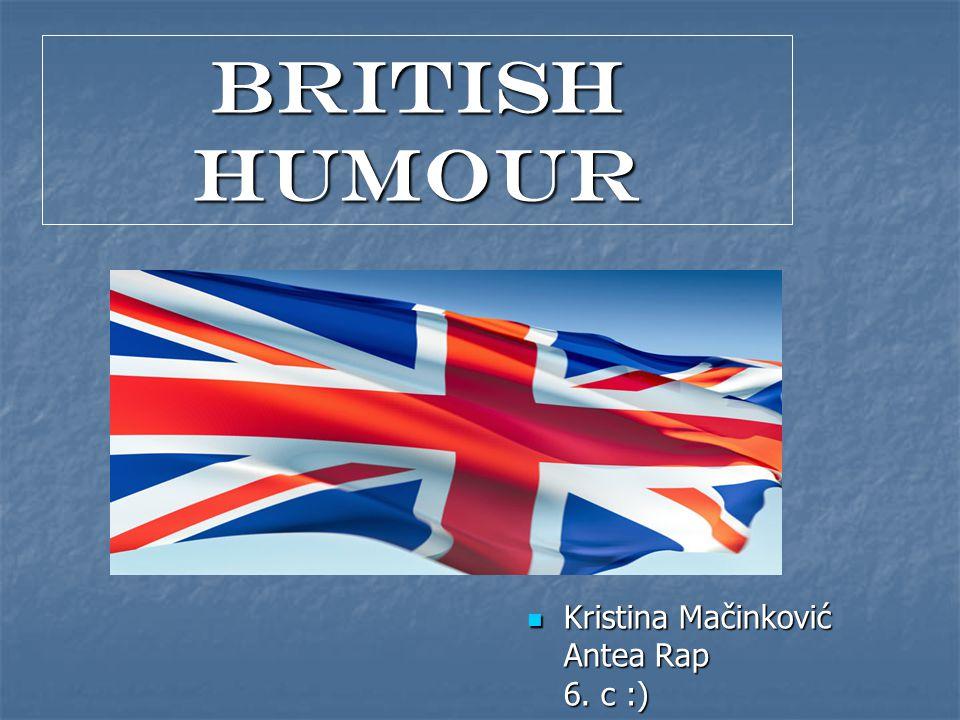 BRITISH HUMOuR Kristina Mačinković Antea Rap 6. c :) Kristina Mačinković Antea Rap 6. c :)