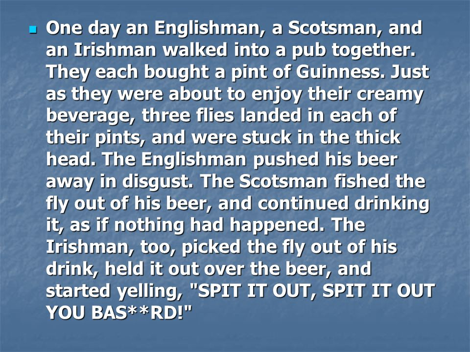 One day an Englishman, a Scotsman, and an Irishman walked into a pub together.