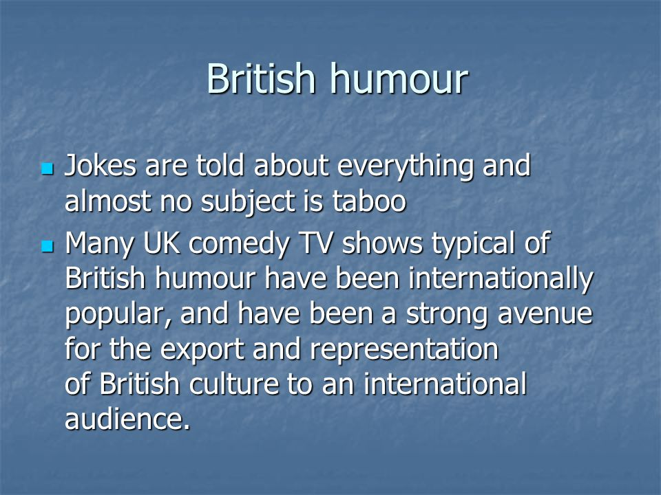 British humour British humour Jokes are told about everything and almost no subject is taboo Jokes are told about everything and almost no subject is taboo Many UK comedy TV shows typical of British humour have been internationally popular, and have been a strong avenue for the export and representation of British culture to an international audience.