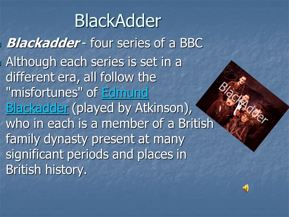 BlackAdder BlackAdder Blackadder - four series of a BBC Blackadder - four series of a BBC Although each series is set in a different era, all follow the misfortunes of Edmund Blackadder (played by Atkinson), who in each is a member of a British family dynasty present at many significant periods and places in British history.