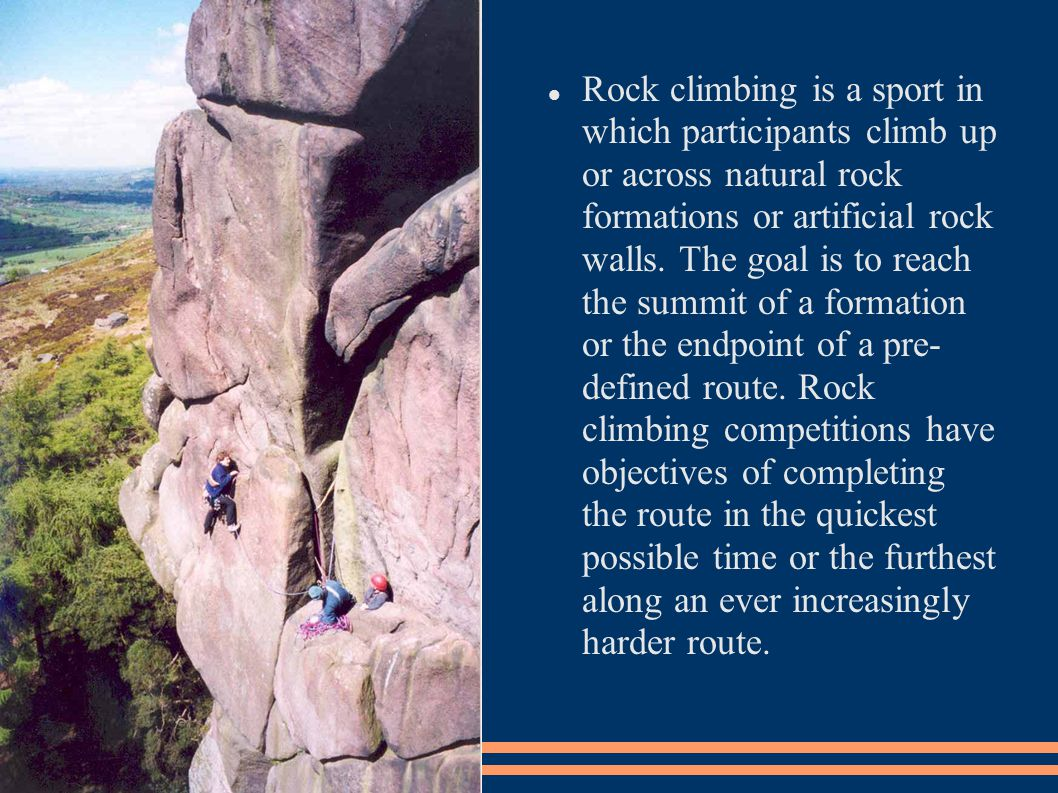 Rock climbing is a sport in which participants climb up or across natural rock formations or artificial rock walls.