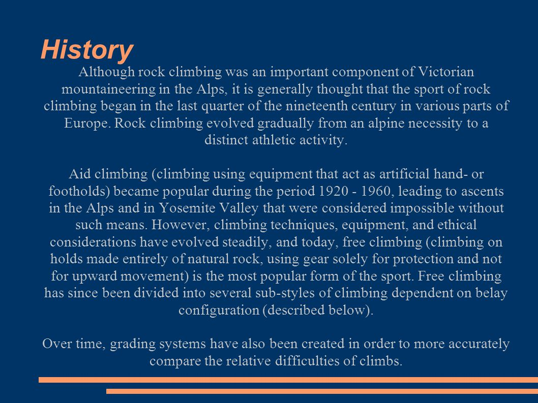 History Although rock climbing was an important component of Victorian mountaineering in the Alps, it is generally thought that the sport of rock climbing began in the last quarter of the nineteenth century in various parts of Europe.