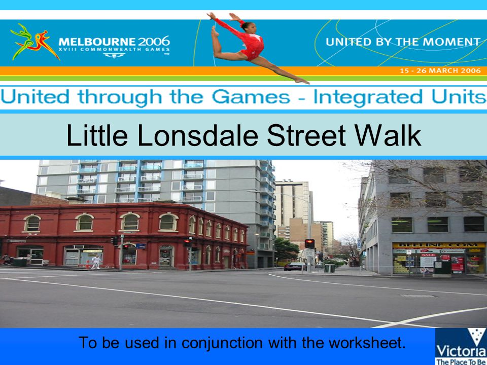 United through the Games - Integrated units © State of Victoria, 2005 Question 9 Continue walking to the corner of Little Lonsdale and Exhibition Streets.