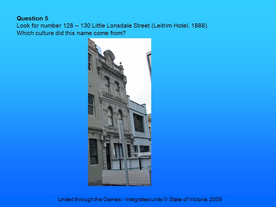 United through the Games - Integrated units © State of Victoria, 2005 Question 5 Look for number 128 – 130 Little Lonsdale Street (Leitrim Hotel, 1888).