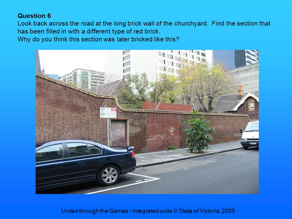 United through the Games - Integrated units © State of Victoria, 2005 Question 6 Look back across the road at the long brick wall of the churchyard.