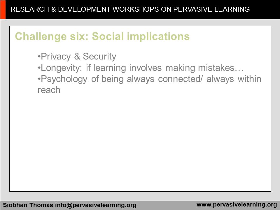 RESEARCH & DEVELOPMENT WORKSHOPS ON PERVASIVE LEARNING Siobhan Thomas info@pervasivelearning.orgwww.pervasivelearning.org Challenge seven: Paralysing fear 'Paralyscope': massive scale can be paralysing Reconsidering role of trainer: can't be everywhere, all of the time Learners and time management