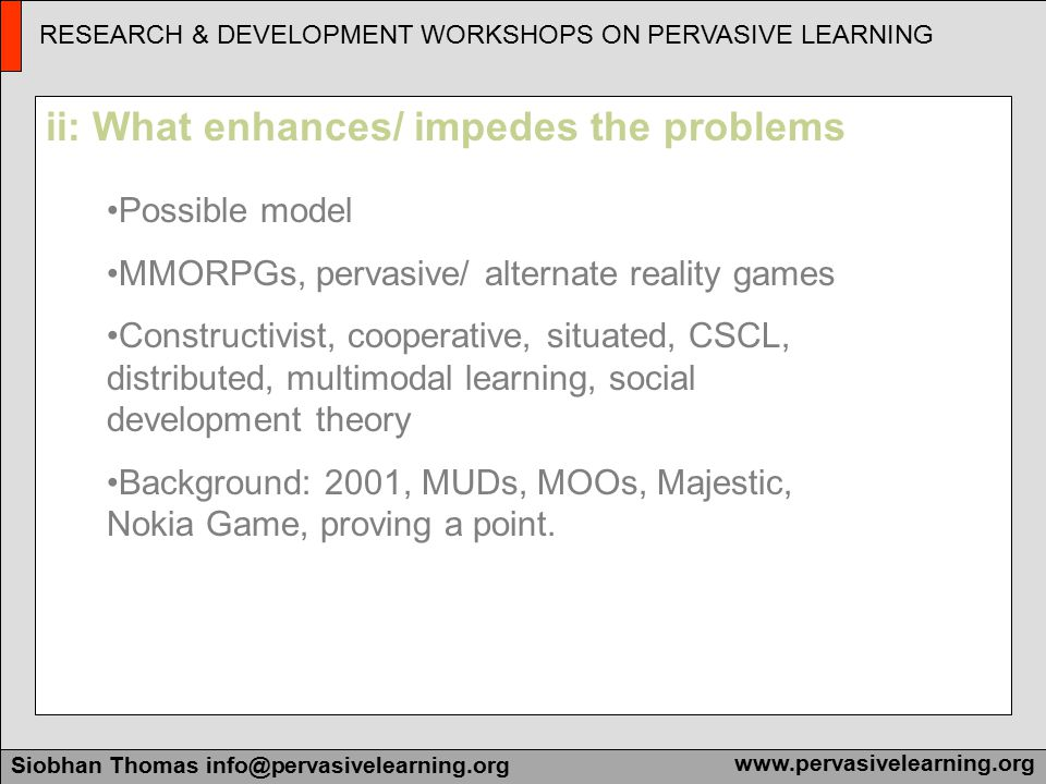 Research & Development Workshops on Pervasive Learning Siobhan Thomas info@pervasivelearning.orgwww.pervasivelearning.org RESEARCH & DEVELOPMENT WORKSHOPS ON PERVASIVE LEARNING Siobhan Thomas info@pervasivelearning.orgwww.pervasivelearning.org How to seminars, workshops, tutorials Project lists: post-mortems and lessons learners Producing resources: tech sheets Important background reading Education and Training
