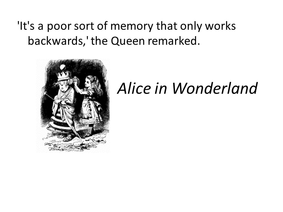 Alice in Wonderland It s a poor sort of memory that only works backwards, the Queen remarked.