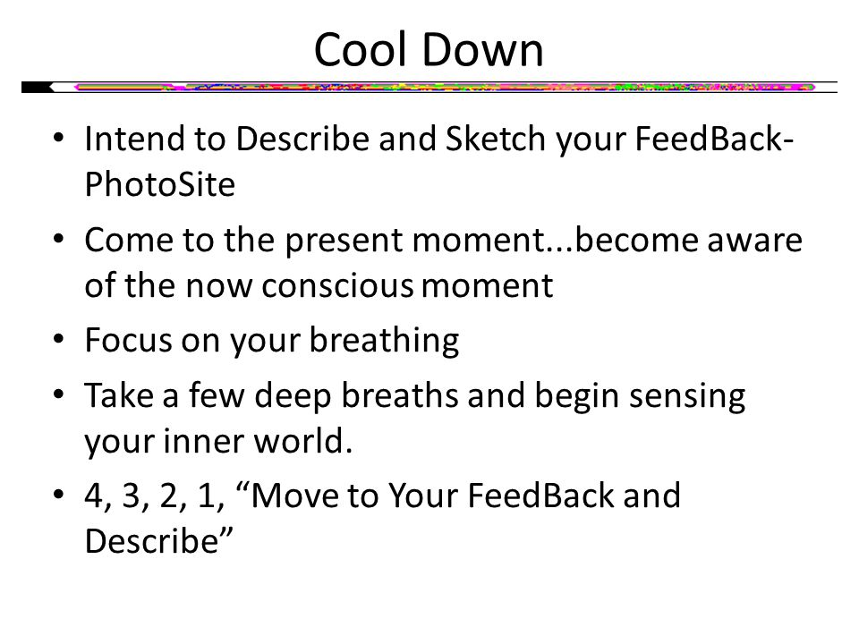 Cool Down Intend to Describe and Sketch your FeedBack- PhotoSite Come to the present moment...become aware of the now conscious moment Focus on your breathing Take a few deep breaths and begin sensing your inner world.