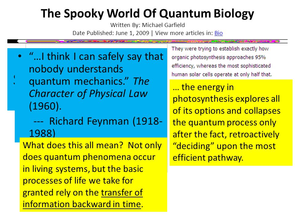 The Spooky World Of Quantum Biology Written By: Michael Garfield Date Published: June 1, 2009 | View more articles in: BioBio Quantum Superposition, Choice, and Precognition …I think I can safely say that nobody understands quantum mechanics. The Character of Physical Law (1960).
