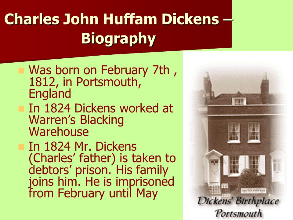 Charles John Huffam Dickens – Biography Was born on February 7th, 1812, in Portsmouth, England In 1824 Dickens worked at Warren's Blacking Warehouse I