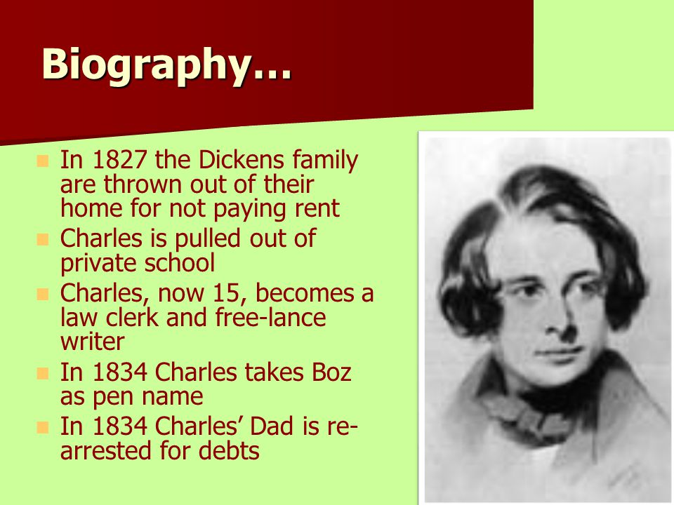 Biography… In 1827 the Dickens family are thrown out of their home for not paying rent Charles is pulled out of private school Charles, now 15, become