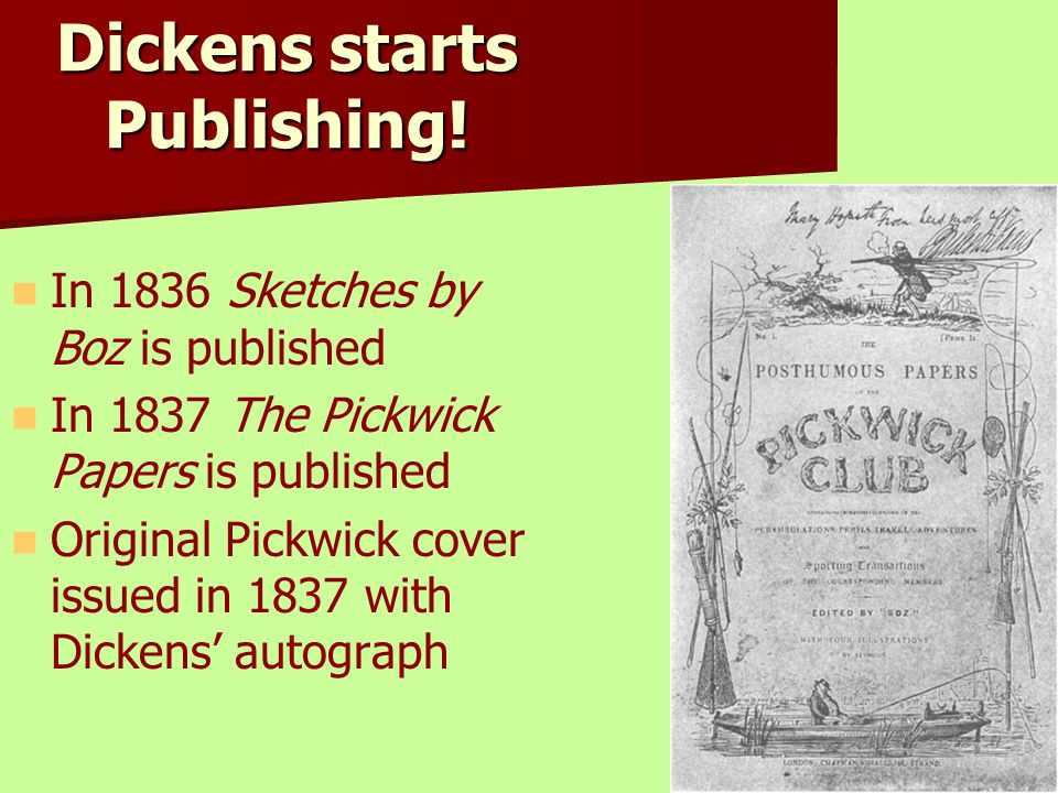 Dickens starts Publishing! In 1836 Sketches by Boz is published In 1837 The Pickwick Papers is published Original Pickwick cover issued in 1837 with D