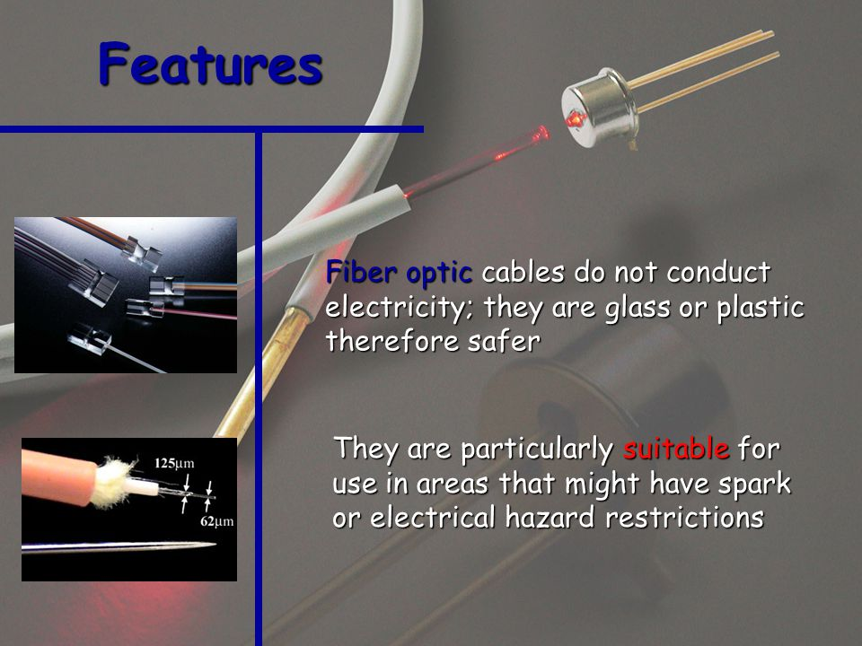 Fiber optic cables do not conduct electricity; they are glass or plastic therefore safer Features They are particularly suitable for use in areas that might have spark or electrical hazard restrictions