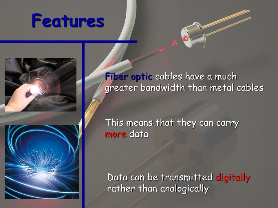 Fiber optic cables have a much greater bandwidth than metal cables Features This means that they can carry more data Data can be transmitted digitally rather than analogically