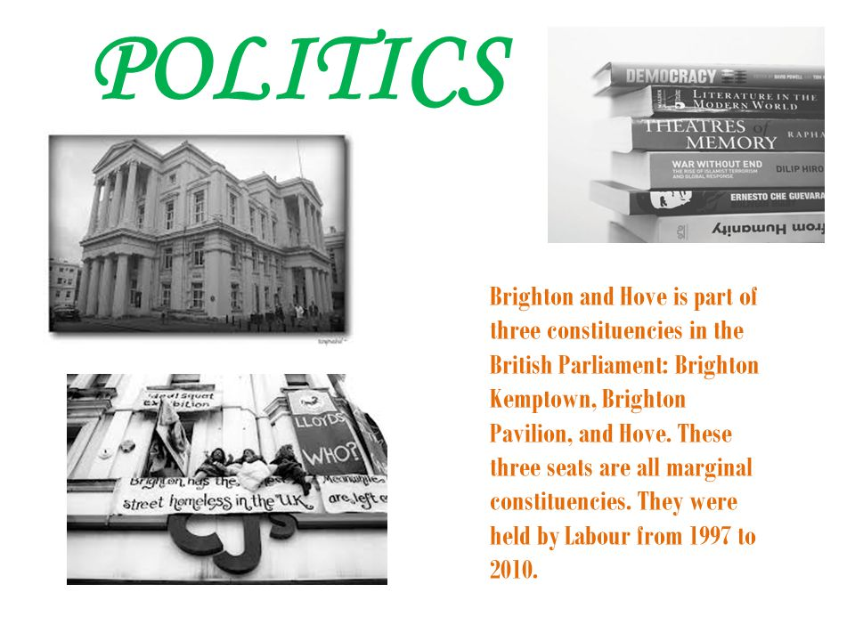 POLITICS Brighton and Hove is part of three constituencies in the British Parliament: Brighton Kemptown, Brighton Pavilion, and Hove.