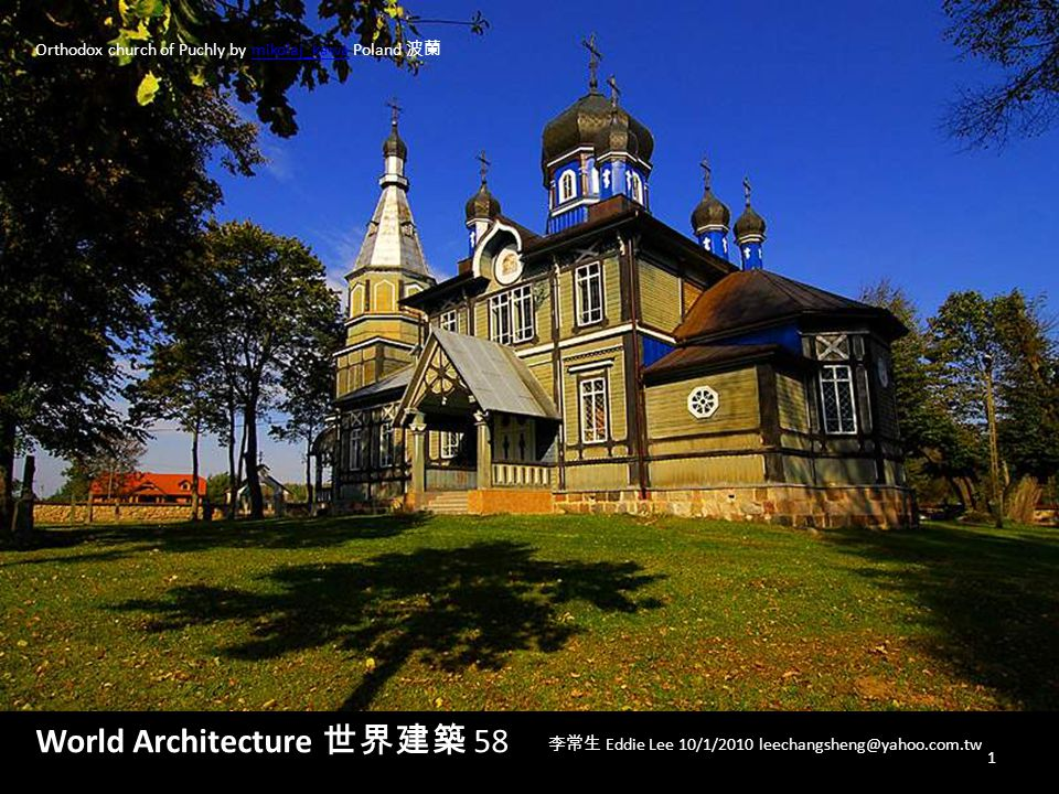 World Architecture 世界建築 58 李常生 Eddie Lee 10/1/2010 leechangsheng@yahoo.com.tw Orthodox church of Puchly by mikolaj_kawa Poland 波蘭mikolaj_kawa 1