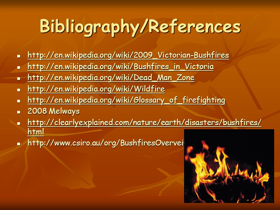 Bibliography/References http://en.wikipedia.org/wiki/2009_Victorian-Bushfires http://en.wikipedia.org/wiki/2009_Victorian-Bushfires http://en.wikipedia.org/wiki/2009_Victorian-Bushfires http://en.wikipedia.org/wiki/Bushfires_in_Victoria http://en.wikipedia.org/wiki/Bushfires_in_Victoria http://en.wikipedia.org/wiki/Bushfires_in_Victoria http://en.wikipedia.org/wiki/Dead_Man_Zone http://en.wikipedia.org/wiki/Dead_Man_Zone http://en.wikipedia.org/wiki/Dead_Man_Zone http://en.wikipedia.org/wiki/Wildfire http://en.wikipedia.org/wiki/Wildfire http://en.wikipedia.org/wiki/Wildfire http://en.wikipedia.org/wiki/Glossary_of_firefighting http://en.wikipedia.org/wiki/Glossary_of_firefighting http://en.wikipedia.org/wiki/Glossary_of_firefighting 2008 Melways 2008 Melways http://clearlyexplained.com/nature/earth/disasters/bushfires/ html http://clearlyexplained.com/nature/earth/disasters/bushfires/ html http://clearlyexplained.com/nature/earth/disasters/bushfires/ html http://clearlyexplained.com/nature/earth/disasters/bushfires/ html http://www.csiro.au/org/BushfiresOverveiw.html http://www.csiro.au/org/BushfiresOverveiw.html