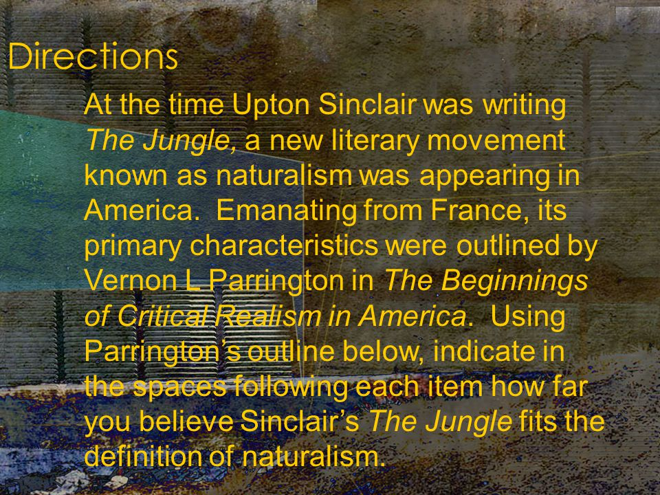 Directions At the time Upton Sinclair was writing The Jungle, a new literary movement known as naturalism was appearing in America.