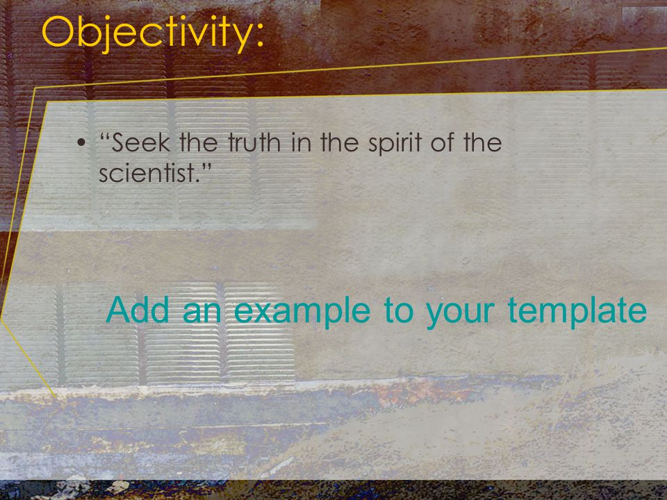 Objectivity: Seek the truth in the spirit of the scientist. Add an example to your template