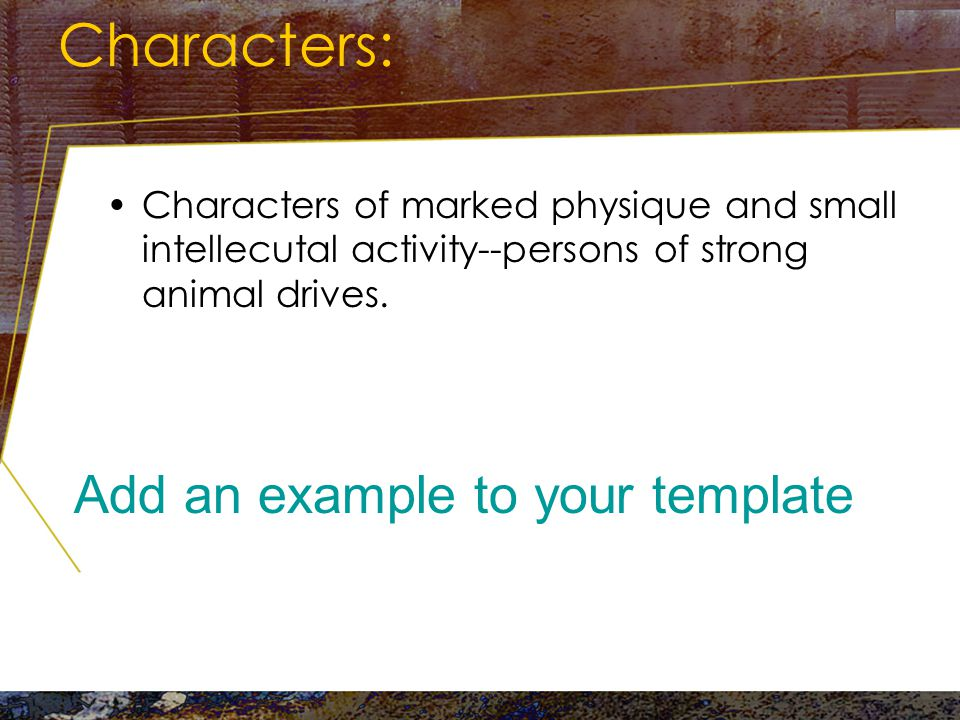 Characters: Characters of excited, neurotic temperament, at the mercy of moods, driven by forces that they do not stop to analyze Add an example to your template